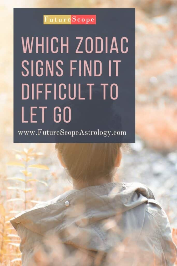 Which Zodiac signs Find it Difficult to Let Go
